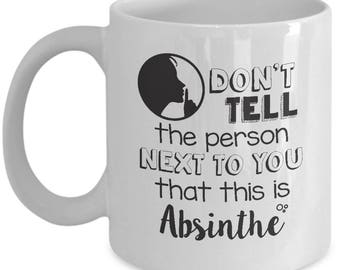 Funny Gift For Absinthe Lovers - Don't Tell The Person Next To You That This Is Absinthe - Home Office Coffee Cup Mug