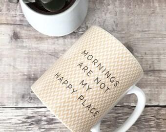 Mornings are not my happy place Mug - Quote Mug - Coffee Mug - Work Mug - Funny Mug - Cup