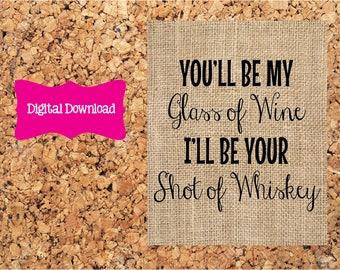 Digital Download 5x7 Burlap You'll Be My Glass of Wine I'll Be Your Shot of Whiskey  Print