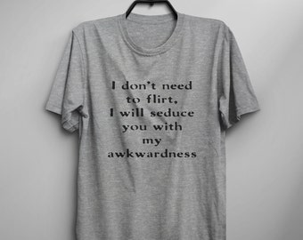 I don't need to flirt I will seduce you with awkardness Tumblr Tee Shirts for teens girl gift clothes funny Graphic Tee Womens TShirts
