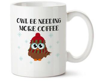 Coffee Mug, Owl Be Needing More Coffee, Owl Mug, I Need More Coffee, Cute Mug, Owl gift, Custom Owl Mug, Tea Mug, Christmas Mugs