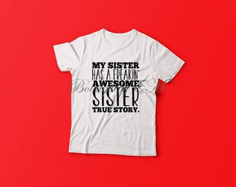 My Sister has a freakin' awesome sister, true story T shirt