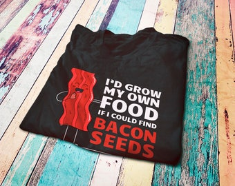 I'd Grow My Own Food If I Could Find Bacon Seeds - Funny T-Shirt For Bacon Lovers