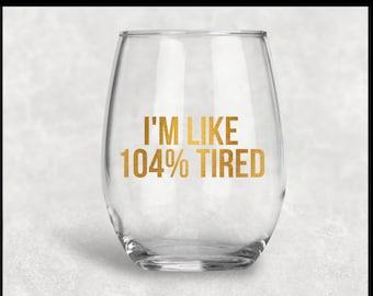 I'm like 104% tired stemless wine glass