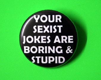 Your Sexist Jokes are Boring & Stupid - Feminist Pinback Button Badge