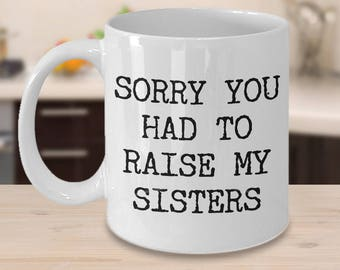 Mugs for Mom - Mom Gifts from Son - Mom Gifts from Daughter - Sorry You Had to Raise My Sisters Coffee Mug - Funny Great Mother's Day Gifts