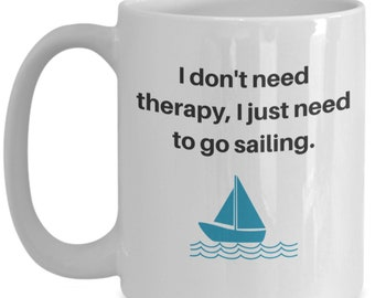 I don't need therapy, I just need to go sailing - coffee mug for sailors!