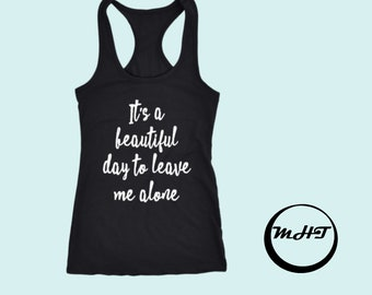 It's a beautiful day to leave me alone tank, Ladies tank, Womens top, Funny tank, Tumblr shirt, Trendy shirt