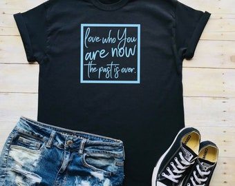 love who you are now, the past is over Self Care, Mental Wellness, Anxiety Black t-shirt, feminist, self love, Shirt, Gift, support