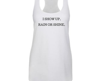 I SHOW UP. Rain or Shine - Celebrating Life Working Out Exercising Motivational - Next Level Brand Tank Top