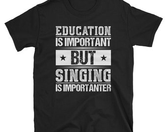 Education Is Important But Singing Is Importanter T-Shirt | Singer Gifts | Singing Tee