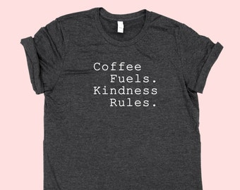 Coffee Fuels. Kindness Rules. -  SHIRT