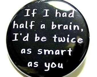 If I Had Half A Brain I'd Be Twice As Smart As You - Pinback Button Badge 1 1/2 inch 1.5 - Keychain Magnet or Flatback
