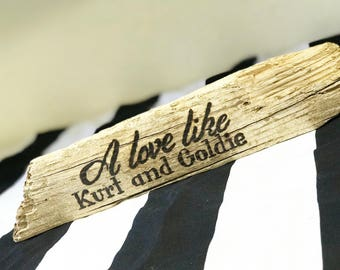 A love like Kurt and Goldie -Driftwood Sign