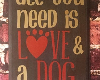 All you need is love and a dog, wooden sign, 8x12