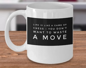 Chess Mug - Board Game Player - Gift For Chess Player - Life Is Like A Game Of Chess - You Don't Want To Waste A Move