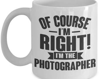 Gift for Photographer. Of Course I'm Right. I'm The Photographer. Funny Photographer Mug. 11oz 15oz Coffee Mug.