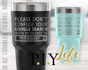 Please don't confuse your google search with my degree in PSYCHOLOGY 30 oz Powder Coated Laser Etched Tumbler Travel Mug