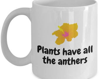 Funny Botanist Mug - Botany Gift Idea - Biology, Ecology - Plants Have All The Anthers