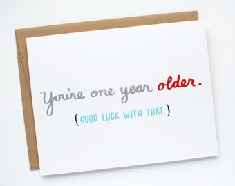 Funny Birthday Card - Birthday Card - You're One Year Older. Good Luck With That.