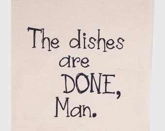 The dishes are done man - Flour Sack Tea Towel
