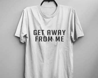 Get away from Me Tumblr Tee Shirt for Teens gift Clothes instagram funny Graphic Tee Women T-shirts
