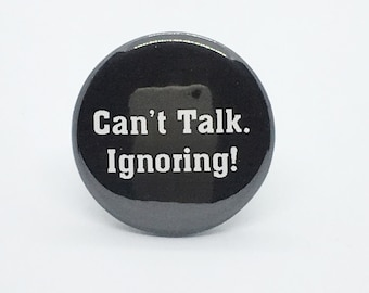 """Can't Talk. Ignoring - 1 1/4"""" Pin, Zipper Pull, Keychain, Magnet or Hair Tie"""