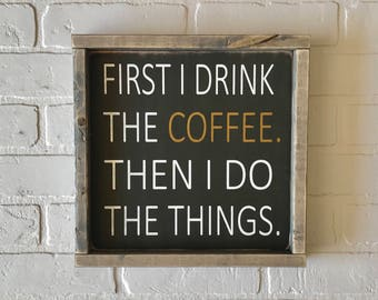 """First I Drink The Coffee Then I Do The Things Sign 