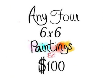 Any four 6x6 original paintings for 100 Dollars