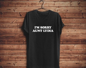 Handmaids tale shirt, im sorry aunt lydia, shirts with sayings, feminist shirt, 90s shirt, tumblr fashion shirt, girl power, boss lady shirt