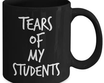Teacher Gift Ideas - Teacher Mug - Tears of My Students - Funny Teacher Mug