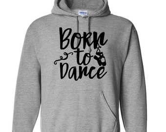 Born to Dance Dancer Ballet Inspirational Unisex Pullover Hoodie Sweatshirt Many Sizes S-5X Colors Gift Jenuine Crafts