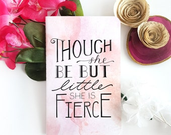 Though She Be But Little, She is Fierce Journal —Hand Lettered Watercolor Notebook —80 pages