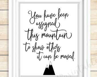 You have been assigned this mountain to show others it can be moved, inspiring quote, motivational poster,  bedroom decor, black and white