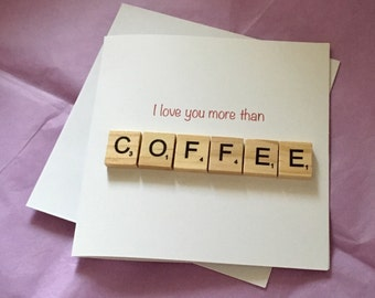I love you more than COFFEE - Greeting Card - Valentines / Valentine's Day Scrabble Letter Card - Card for Him or Her Husband Boyfriend