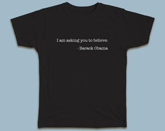 I am asking you to believe. Barack Obama T-shirt #Obama #Believe