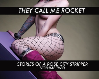 They Call Me Rocket: Stories of A Rose City Stripper VOLUME TWO