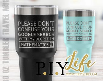 Please don't confuse your google search with my degree in MATHEMATICS 30 oz Powder Coated Laser Etched Tumbler Travel Mug
