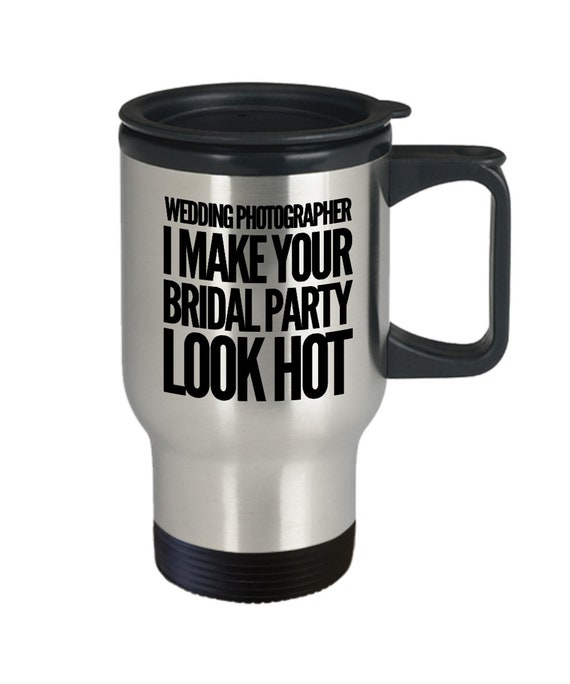 Gift for wedding photographer  i make your bridal party look hot  tea coffee travel mug