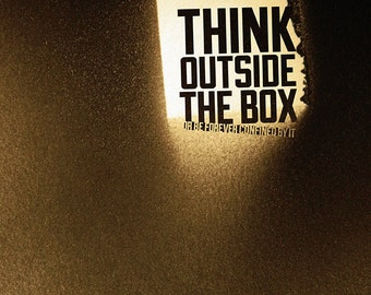 Think outside the box or be forever confined by it.