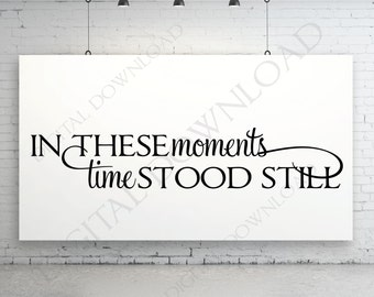 In these moments - time stood still Quote Vector Download - Digital File, Vinyl Design Saying, Home Decor, Printable Quotes, jpg png svg pdf