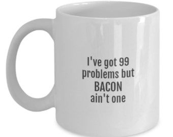 Funny Bacon Coffee Cup - I've Got 99 problems but BACON ain't one