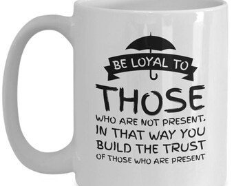 Be Loyal To All Those Who Are Not Present, It builds trust, Good Advice Coffee Mug, Great Gift