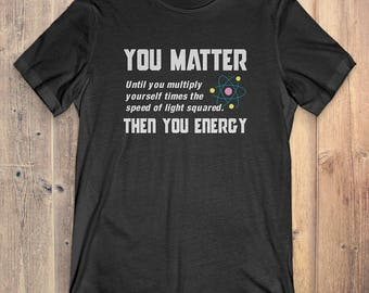 Science T-Shirt Gift: You Matter Until You Multiply The Speed Of Light Then You Energy