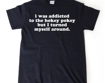 I Was Addicted To The Hokey Pokey But I Turned Myself Around T-shirt Funny Hilarious Gift Idea Tee