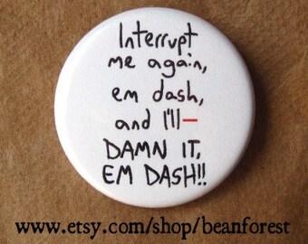 interrupt me again, em dash -- - pinback button badge