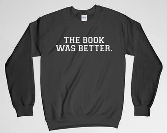 The Book Was Better, Book Lover, The Book Was Better Sweatshirt, Book Nerd, Book Crew Neck, Long Sleeves Shirt, Gift for Him, Gift For Her