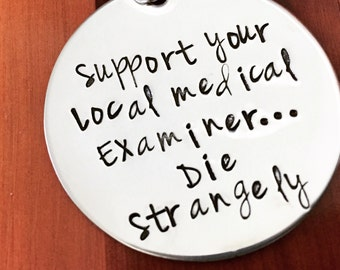 Hand Stamped Keychain- Support Your Local Medical Examiner... Die Strangely- Stainless Steel