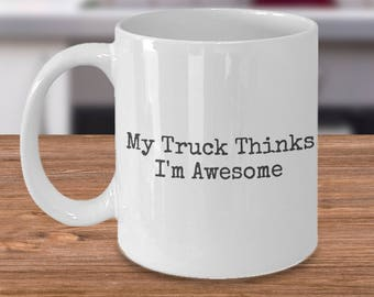 My Truck Thinks I'm Awesome/Trucker Mug/Funny Gift For Truckers/Peterbilt/Kenworth/Mack/My Truck/Big Rig/Truckers/Truck Driver/Trucks