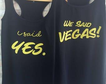 I said yes, We said Vegas Bridal party shirts,bridesmaid shirt,I Said Yes, We Said Vegas, Bachelorette Party Shirts, Vegas Bachelorette